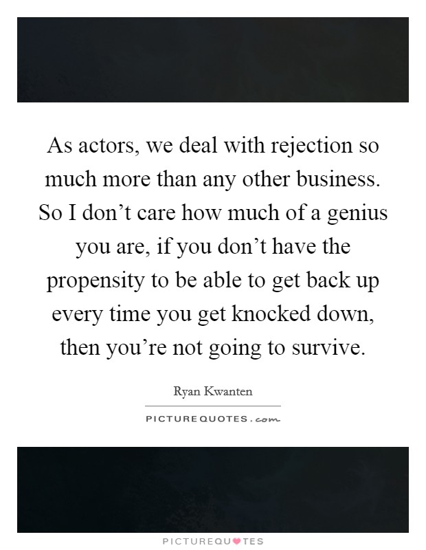 As actors, we deal with rejection so much more than any other business. So I don't care how much of a genius you are, if you don't have the propensity to be able to get back up every time you get knocked down, then you're not going to survive. Picture Quote #1