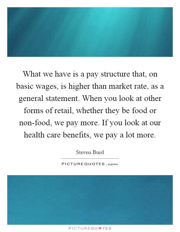 What we have is a pay structure that, on basic wages, is higher than market rate, as a general statement. When you look at other forms of retail, whether they be food or non-food, we pay more. If you look at our health care benefits, we pay a lot more Picture Quote #1