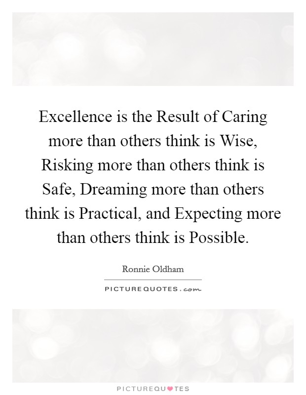 Excellence is the Result of Caring more than others think is Wise, Risking more than others think is Safe, Dreaming more than others think is Practical, and Expecting more than others think is Possible Picture Quote #1