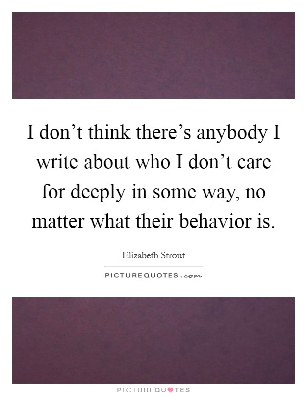 I don't think there's anybody I write about who I don't care for deeply in some way, no matter what their behavior is Picture Quote #1