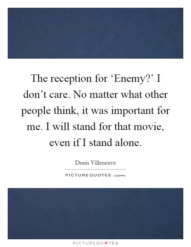 The reception for 'Enemy?' I don't care. No matter what other people think, it was important for me. I will stand for that movie, even if I stand alone Picture Quote #1