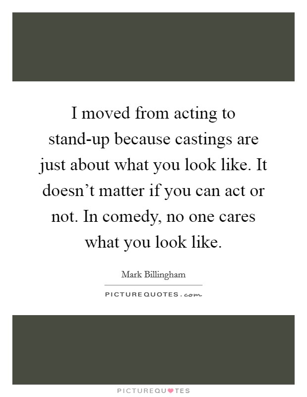 I moved from acting to stand-up because castings are just about what you look like. It doesn't matter if you can act or not. In comedy, no one cares what you look like Picture Quote #1