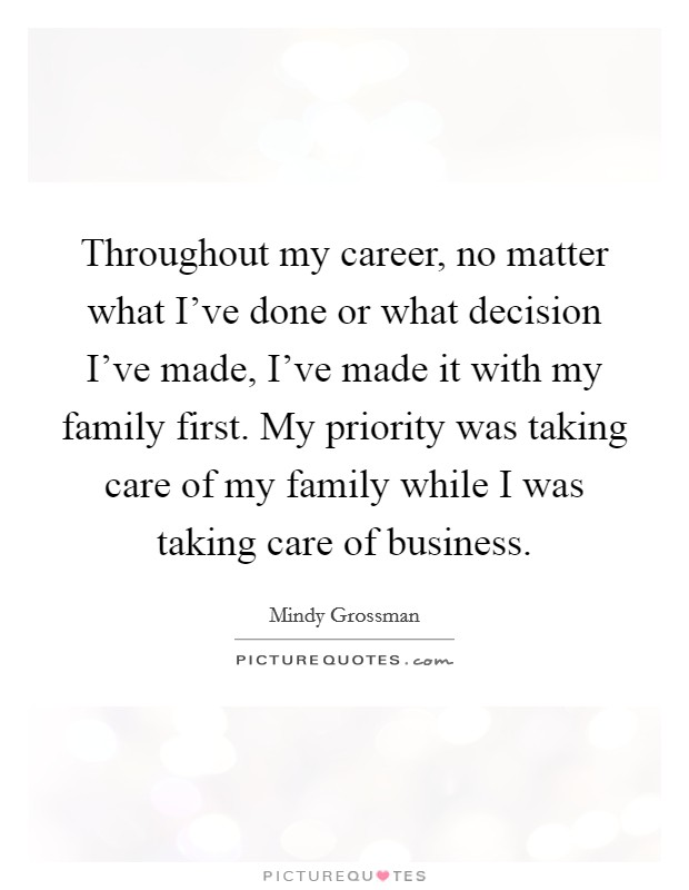 Throughout my career, no matter what I've done or what decision I've made, I've made it with my family first. My priority was taking care of my family while I was taking care of business Picture Quote #1