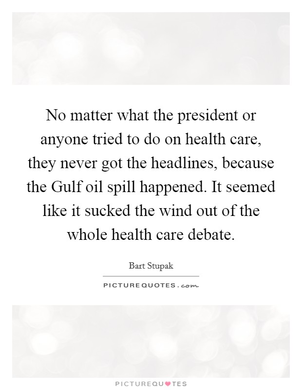 No matter what the president or anyone tried to do on health care, they never got the headlines, because the Gulf oil spill happened. It seemed like it sucked the wind out of the whole health care debate Picture Quote #1