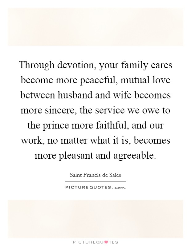 Through devotion, your family cares become more peaceful, mutual love between husband and wife becomes more sincere, the service we owe to the prince more faithful, and our work, no matter what it is, becomes more pleasant and agreeable Picture Quote #1