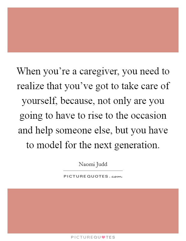 When you're a caregiver, you need to realize that you've got to take care of yourself, because, not only are you going to have to rise to the occasion and help someone else, but you have to model for the next generation Picture Quote #1