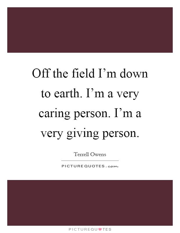Off the field I'm down to earth. I'm a very caring person. I'm a very giving person Picture Quote #1