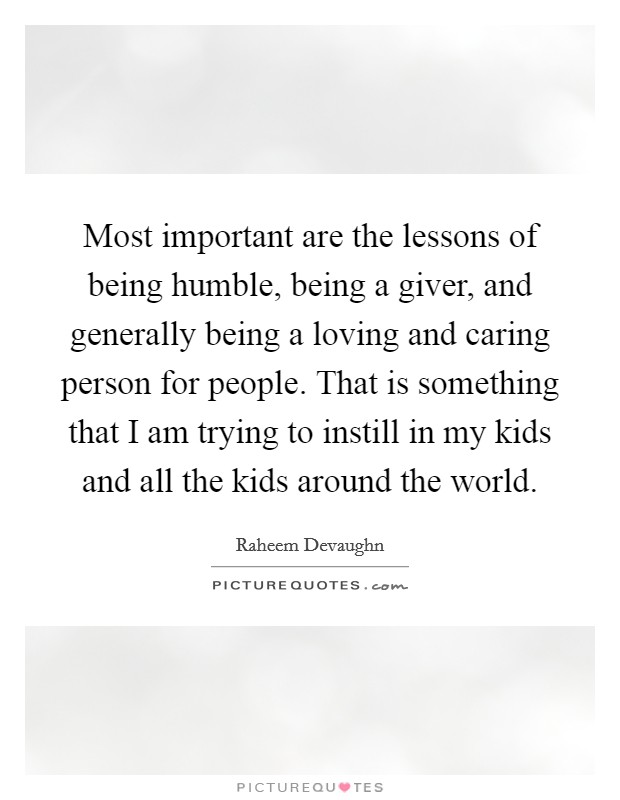 Most important are the lessons of being humble, being a giver, and generally being a loving and caring person for people. That is something that I am trying to instill in my kids and all the kids around the world Picture Quote #1