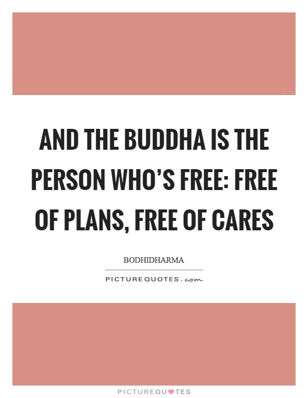 And the Buddha is the person who's free: free of plans, free of cares Picture Quote #1