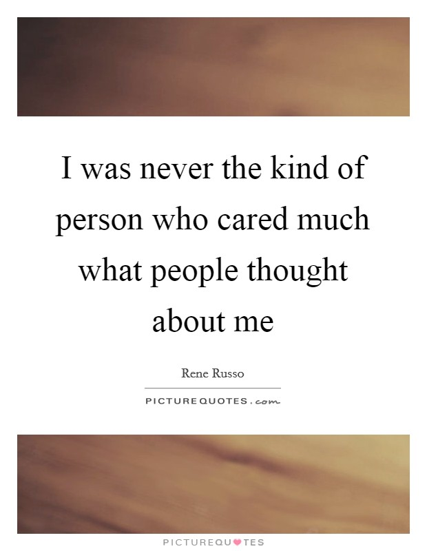 I was never the kind of person who cared much what people thought about me Picture Quote #1