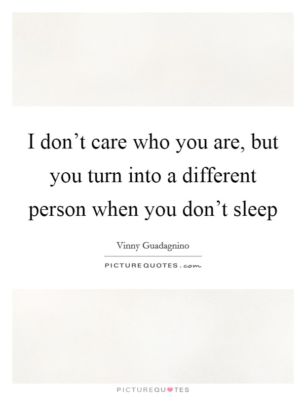 I don't care who you are, but you turn into a different person when you don't sleep Picture Quote #1