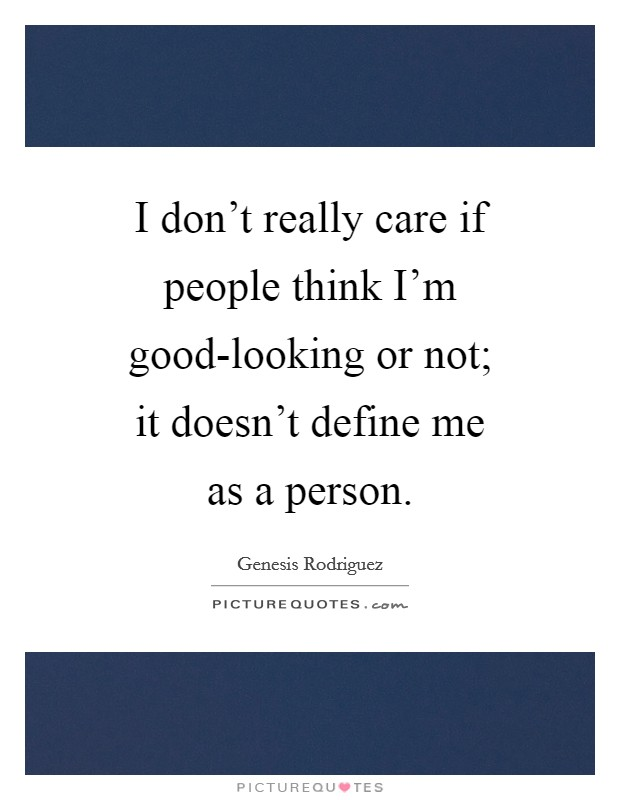I don't really care if people think I'm good-looking or not; it doesn't define me as a person Picture Quote #1
