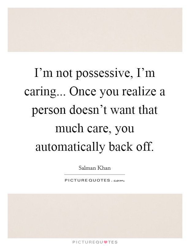 I'm not possessive, I'm caring... Once you realize a person doesn't want that much care, you automatically back off Picture Quote #1
