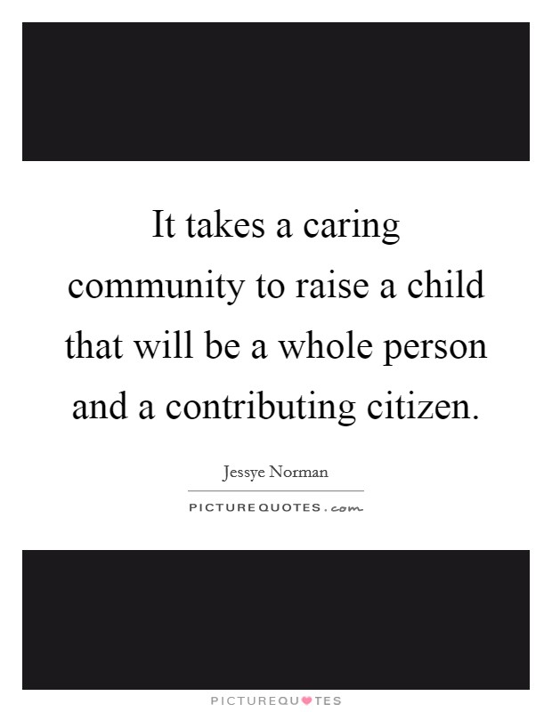 It takes a caring community to raise a child that will be a whole person and a contributing citizen Picture Quote #1