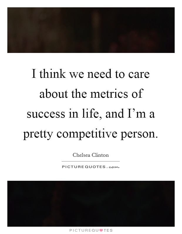 I think we need to care about the metrics of success in life, and I'm a pretty competitive person Picture Quote #1