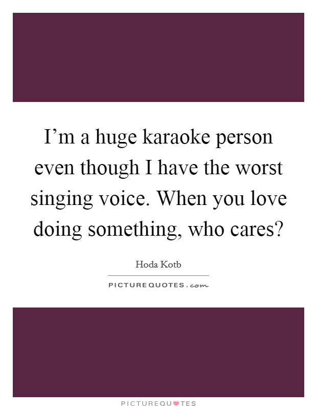 I'm a huge karaoke person even though I have the worst singing voice. When you love doing something, who cares? Picture Quote #1