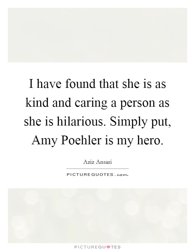 I have found that she is as kind and caring a person as she is hilarious. Simply put, Amy Poehler is my hero Picture Quote #1