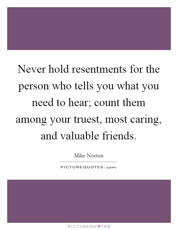 Never hold resentments for the person who tells you what you need to hear; count them among your truest, most caring, and valuable friends Picture Quote #1