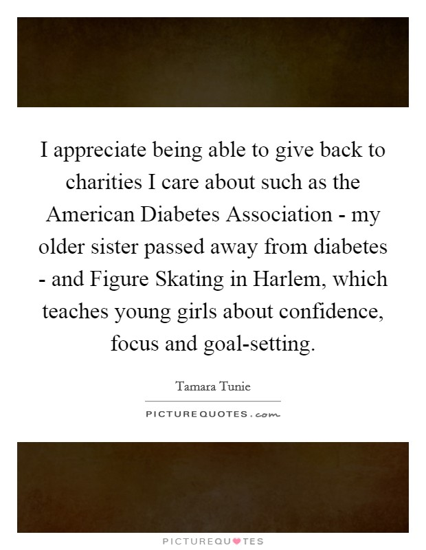 I appreciate being able to give back to charities I care about such as the American Diabetes Association - my older sister passed away from diabetes - and Figure Skating in Harlem, which teaches young girls about confidence, focus and goal-setting Picture Quote #1