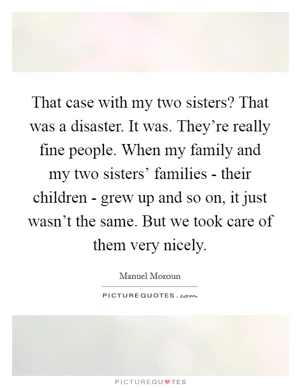 That case with my two sisters? That was a disaster. It was. They're really fine people. When my family and my two sisters' families - their children - grew up and so on, it just wasn't the same. But we took care of them very nicely Picture Quote #1