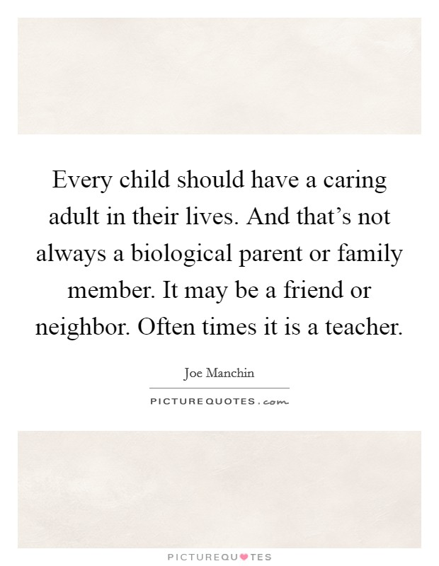 Every child should have a caring adult in their lives. And that's not always a biological parent or family member. It may be a friend or neighbor. Often times it is a teacher Picture Quote #1