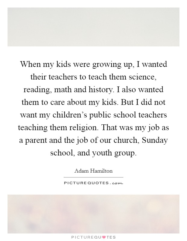 When my kids were growing up, I wanted their teachers to teach them science, reading, math and history. I also wanted them to care about my kids. But I did not want my children's public school teachers teaching them religion. That was my job as a parent and the job of our church, Sunday school, and youth group Picture Quote #1