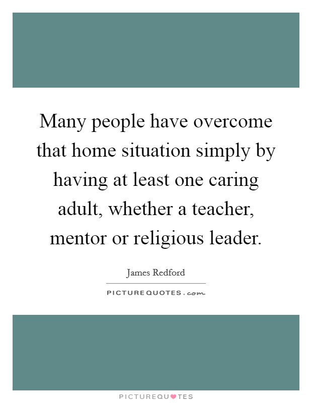 Many people have overcome that home situation simply by having at least one caring adult, whether a teacher, mentor or religious leader Picture Quote #1