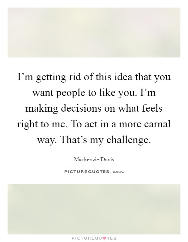 I'm getting rid of this idea that you want people to like you. I'm making decisions on what feels right to me. To act in a more carnal way. That's my challenge Picture Quote #1