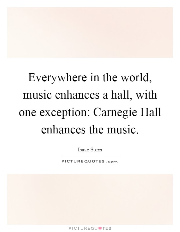 Everywhere in the world, music enhances a hall, with one exception: Carnegie Hall enhances the music Picture Quote #1