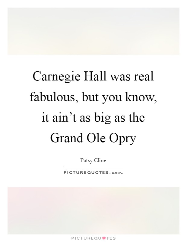 Carnegie Hall was real fabulous, but you know, it ain't as big as the Grand Ole Opry Picture Quote #1