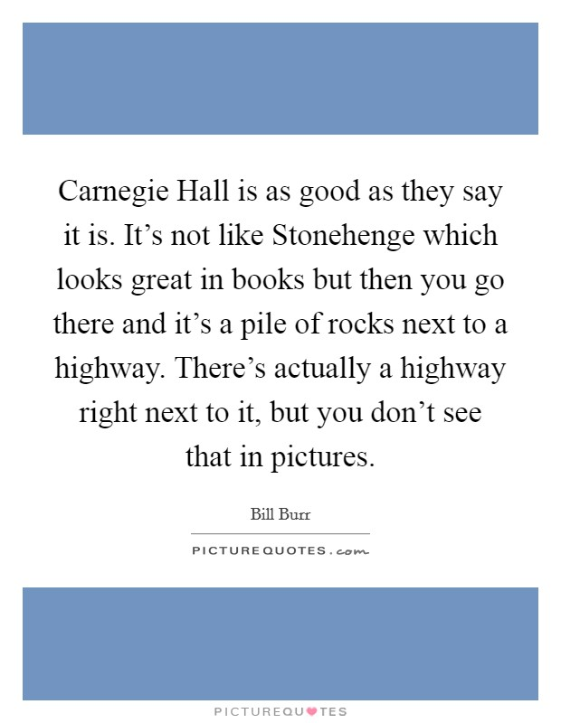 Carnegie Hall is as good as they say it is. It's not like Stonehenge which looks great in books but then you go there and it's a pile of rocks next to a highway. There's actually a highway right next to it, but you don't see that in pictures Picture Quote #1