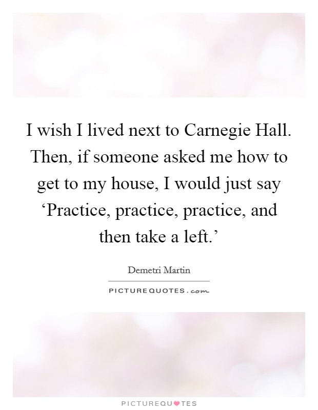 I wish I lived next to Carnegie Hall. Then, if someone asked me how to get to my house, I would just say 'Practice, practice, practice, and then take a left.' Picture Quote #1