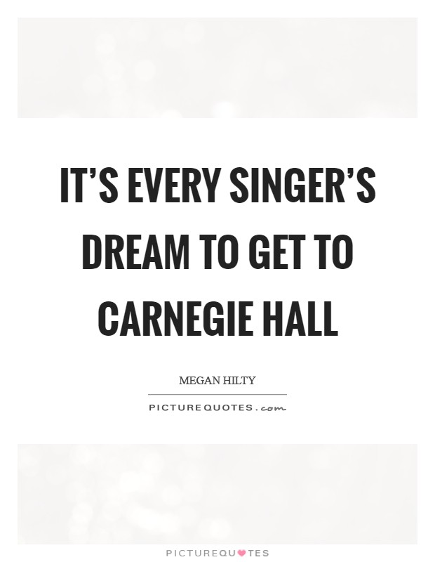 It's every singer's dream to get to Carnegie Hall Picture Quote #1