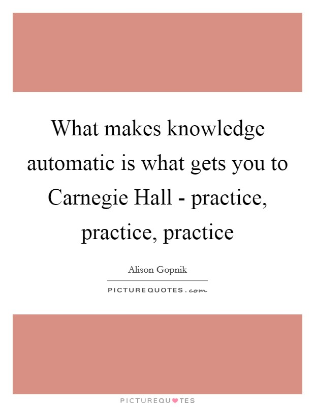 What makes knowledge automatic is what gets you to Carnegie Hall - practice, practice, practice Picture Quote #1