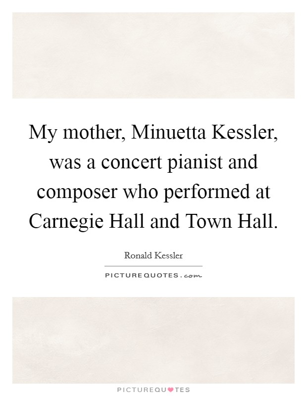 My mother, Minuetta Kessler, was a concert pianist and composer who performed at Carnegie Hall and Town Hall Picture Quote #1