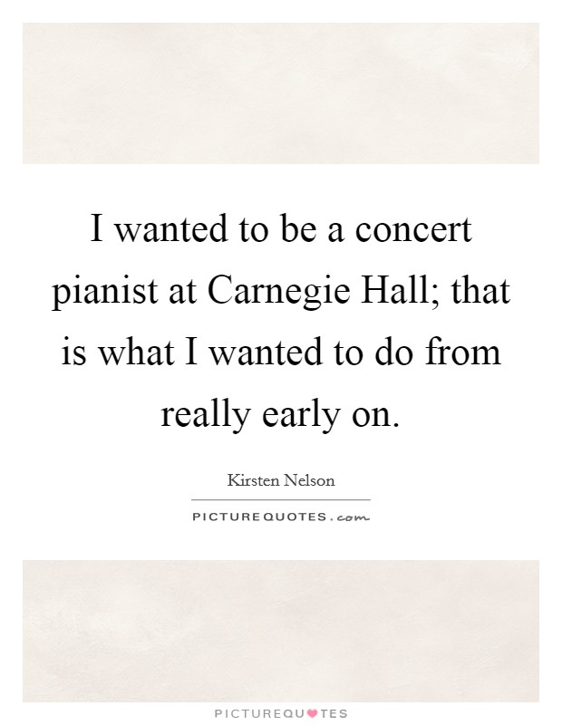 I wanted to be a concert pianist at Carnegie Hall; that is what I wanted to do from really early on Picture Quote #1