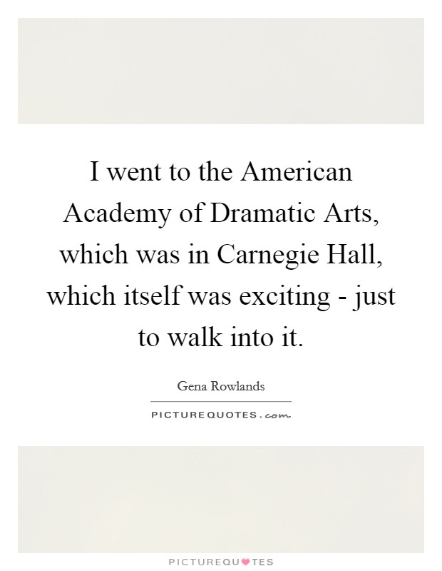 I went to the American Academy of Dramatic Arts, which was in Carnegie Hall, which itself was exciting - just to walk into it Picture Quote #1