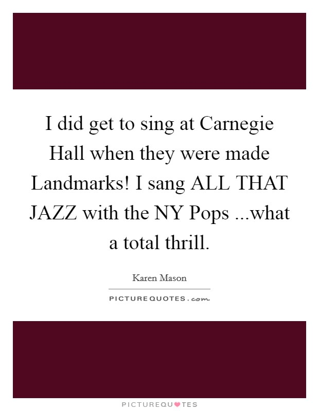 I did get to sing at Carnegie Hall when they were made Landmarks! I sang ALL THAT JAZZ with the NY Pops ...what a total thrill Picture Quote #1