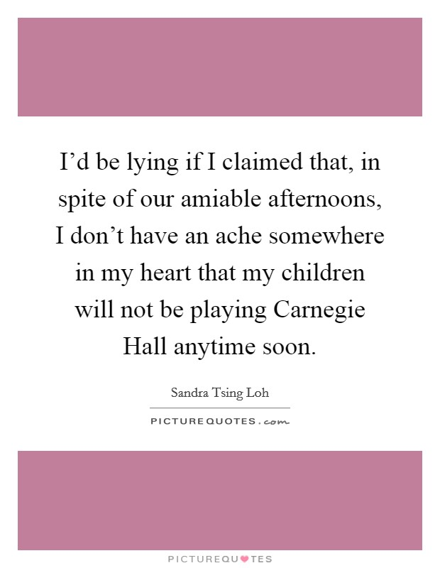 I'd be lying if I claimed that, in spite of our amiable afternoons, I don't have an ache somewhere in my heart that my children will not be playing Carnegie Hall anytime soon Picture Quote #1