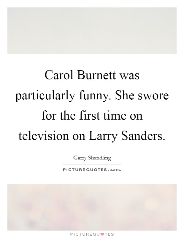 Carol Burnett was particularly funny. She swore for the first time on television on Larry Sanders Picture Quote #1