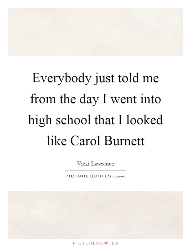 Everybody just told me from the day I went into high school that I looked like Carol Burnett Picture Quote #1