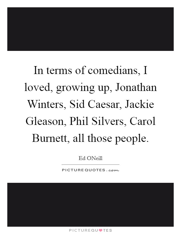 In terms of comedians, I loved, growing up, Jonathan Winters, Sid Caesar, Jackie Gleason, Phil Silvers, Carol Burnett, all those people Picture Quote #1