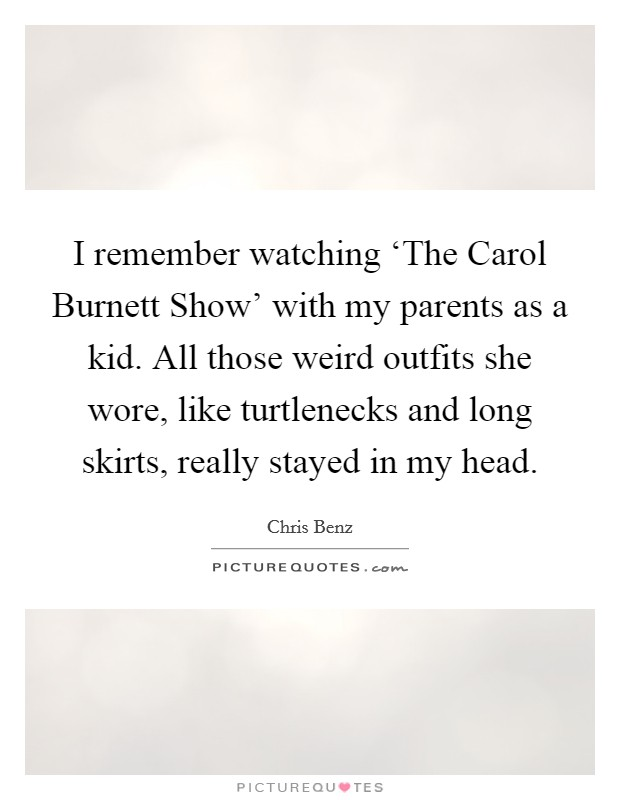 I remember watching 'The Carol Burnett Show' with my parents as a kid. All those weird outfits she wore, like turtlenecks and long skirts, really stayed in my head Picture Quote #1