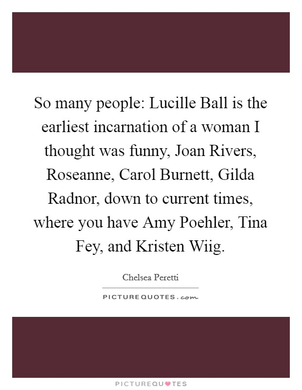So many people: Lucille Ball is the earliest incarnation of a woman I thought was funny, Joan Rivers, Roseanne, Carol Burnett, Gilda Radnor, down to current times, where you have Amy Poehler, Tina Fey, and Kristen Wiig Picture Quote #1
