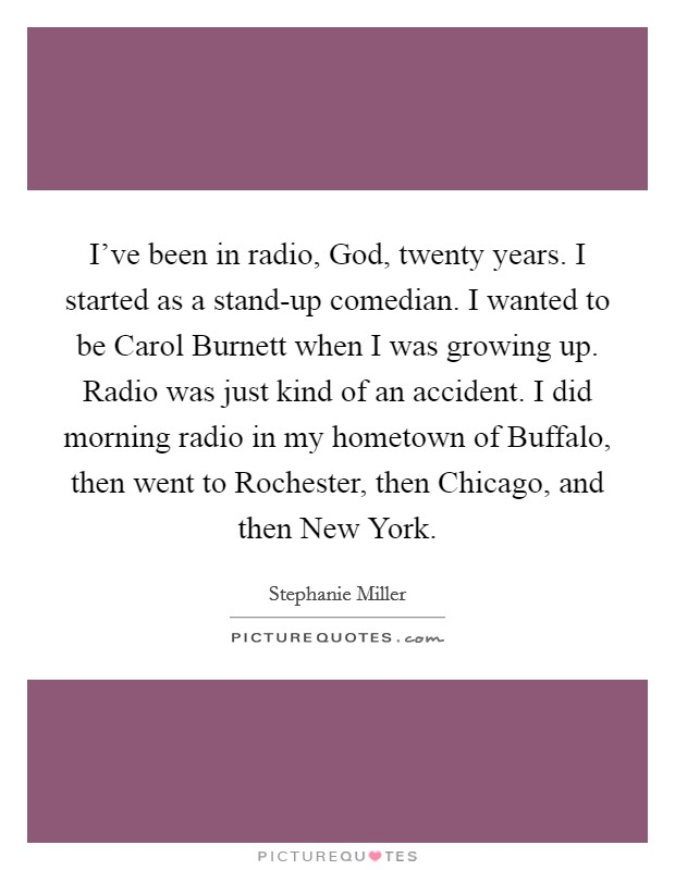 I've been in radio, God, twenty years. I started as a stand-up comedian. I wanted to be Carol Burnett when I was growing up. Radio was just kind of an accident. I did morning radio in my hometown of Buffalo, then went to Rochester, then Chicago, and then New York Picture Quote #1