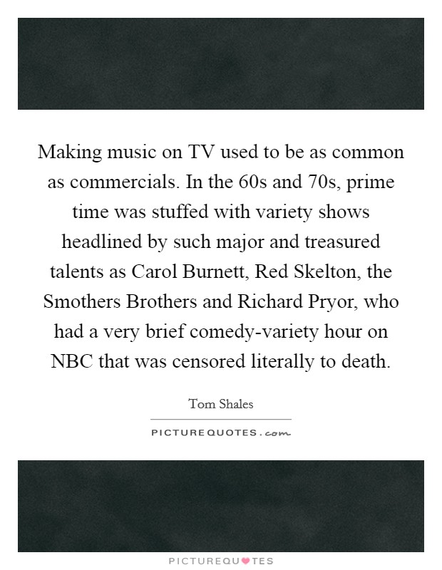 Making music on TV used to be as common as commercials. In the  60s and  70s, prime time was stuffed with variety shows headlined by such major and treasured talents as Carol Burnett, Red Skelton, the Smothers Brothers and Richard Pryor, who had a very brief comedy-variety hour on NBC that was censored literally to death Picture Quote #1