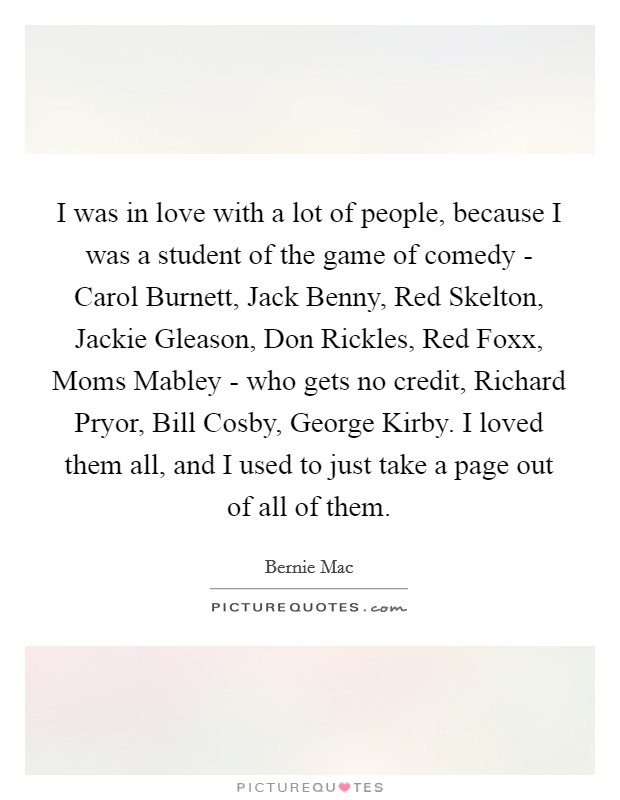 I was in love with a lot of people, because I was a student of the game of comedy - Carol Burnett, Jack Benny, Red Skelton, Jackie Gleason, Don Rickles, Red Foxx, Moms Mabley - who gets no credit, Richard Pryor, Bill Cosby, George Kirby. I loved them all, and I used to just take a page out of all of them Picture Quote #1