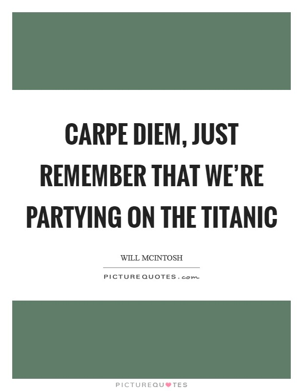 Carpe Diem, just remember that we're partying on the Titanic Picture Quote #1