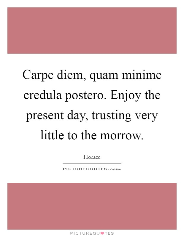 Carpe diem, quam minime credula postero. Enjoy the present day, trusting very little to the morrow Picture Quote #1