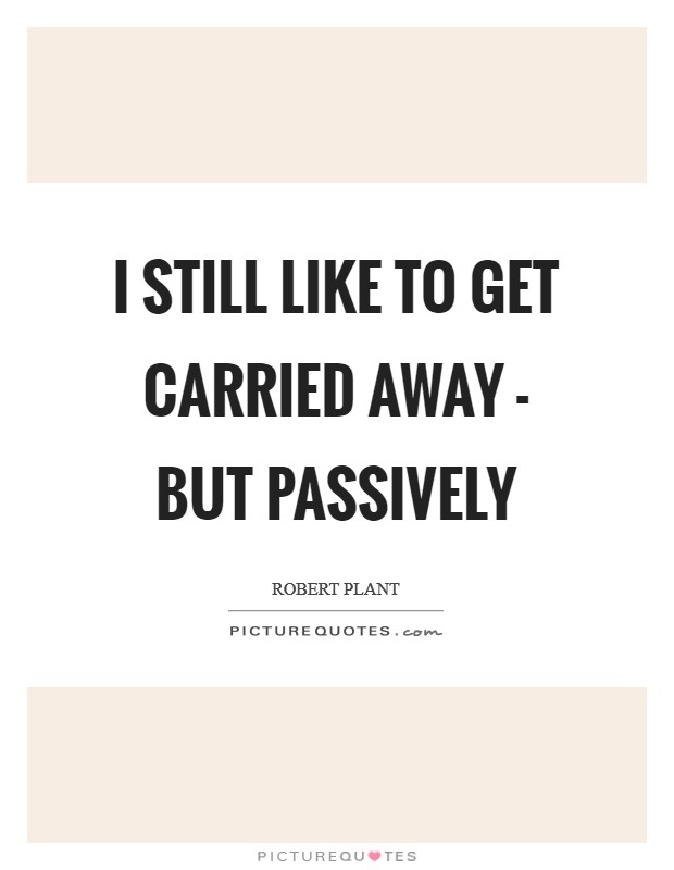 I still like to get carried away - but passively Picture Quote #1